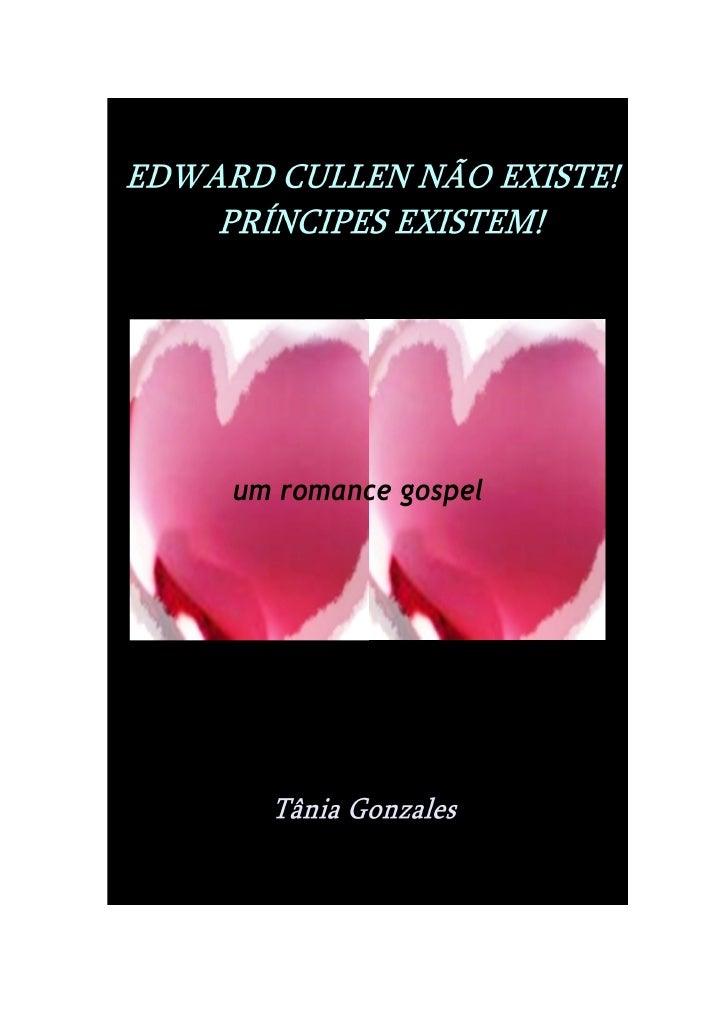 Tânia Gonzales     Edward Cullen não existe!    Príncipes existem!         um romance gospel                 1ª edição    ...
