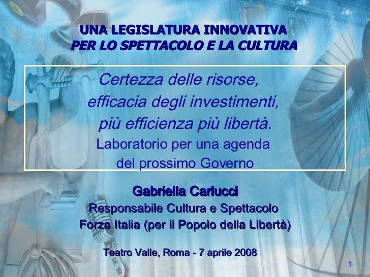UNA LEGISLATURA INNOVATIVA  PER LO SPETTACOLO E LA CULTURA   Teatro Valle, Roma - 7 aprile 2008 Gabriella Carlucci Respons...