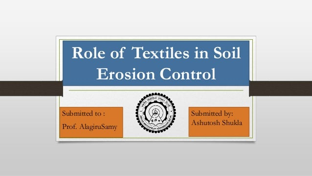Role of Textiles in Soil Erosion Control Submitted to : Prof. AlagiruSamy Submitted by: Ashutosh Shukla