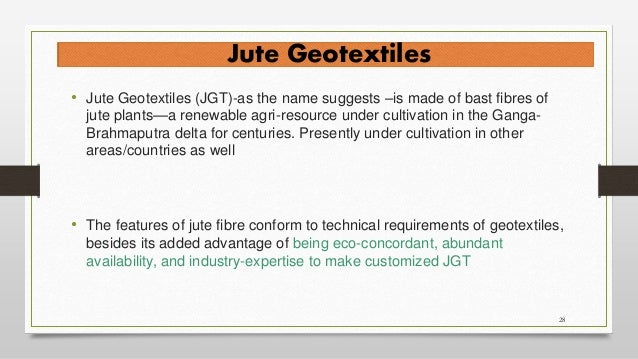 28 Jute Geotextiles • Jute Geotextiles (JGT)-as the name suggests –is made of bast fibres of jute plants—a renewable agri-...