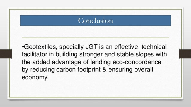 Conclusion •Geotextiles, specially JGT is an effective technical facilitator in building stronger and stable slopes with t...