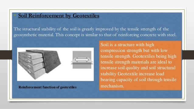 • Soil Reinforcement by Geotextiles The structural stability of the soil is greatly improved by the tensile strength of th...