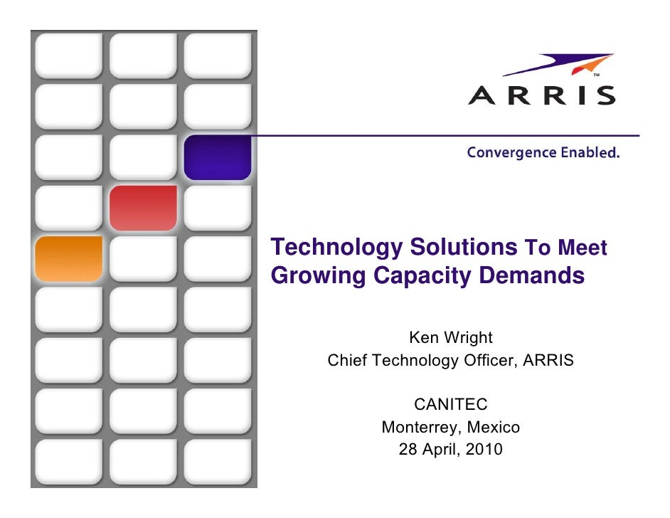 Technology Solutions To Meet Growing Capacity Demands                Ken Wright     Chief Technology Officer, ARRIS       ...