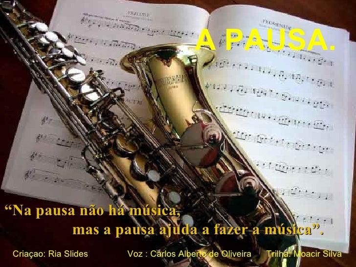""""""" Na pausa não há música,  mas a pausa ajuda a fazer a música"""". A PAUSA. Criaçao: Ria Slides Voz : Carlos Alberto de Olive..."""