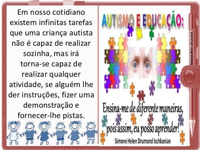 Simone Helen Drumond  Em nosso cotidiano existem infinitas tarefas que uma criança autista não é capaz de realizar sozinha...