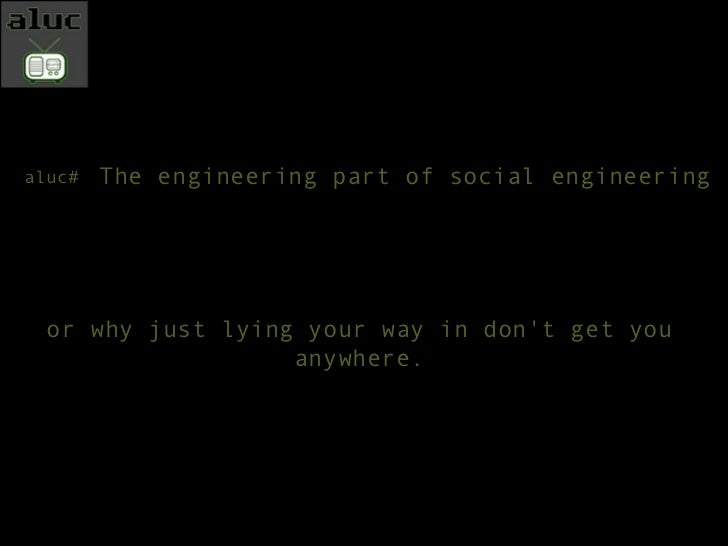 The engineering part of social engineering or why just lying your way in don't get you anywhere. aluc#