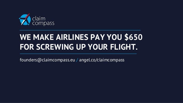 WE MAKE AIRLINES PAY YOU $650 FOR SCREWING UP YOUR FLIGHT. founders@claimcompass.eu / angel.co/claimcompass