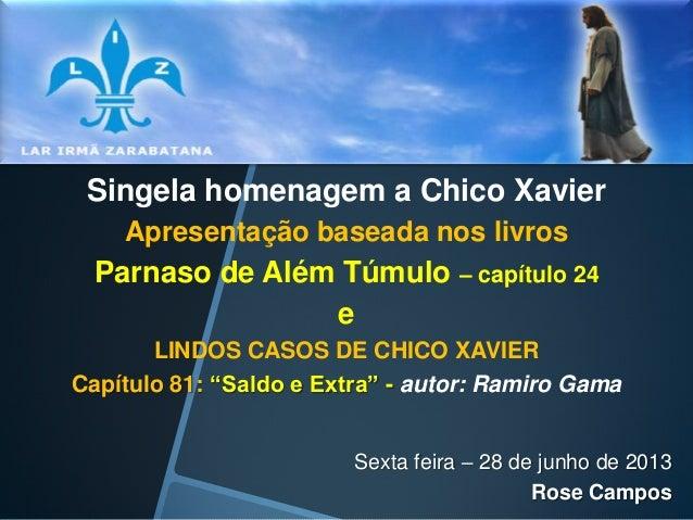 Singela homenagem a Chico Xavier Apresentação baseada nos livros  Parnaso de Além Túmulo – capítulo 24 e LINDOS CASOS DE C...