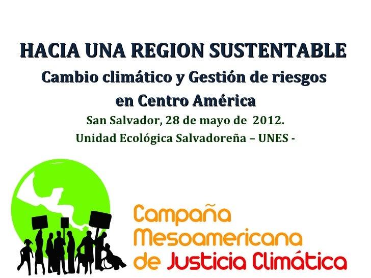 HACIA UNA REGION SUSTENTABLE Cambio climático y Gestión de riesgos          en Centro América      San Salvador, 28 de may...