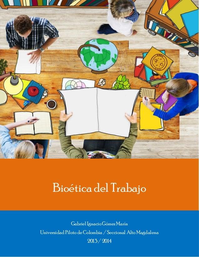 Bioética del Trabajo Gabriel IgnacioGómez Marín Universidad Piloto de Colombia / Seccional Alto Magdalena 2013 / 2014