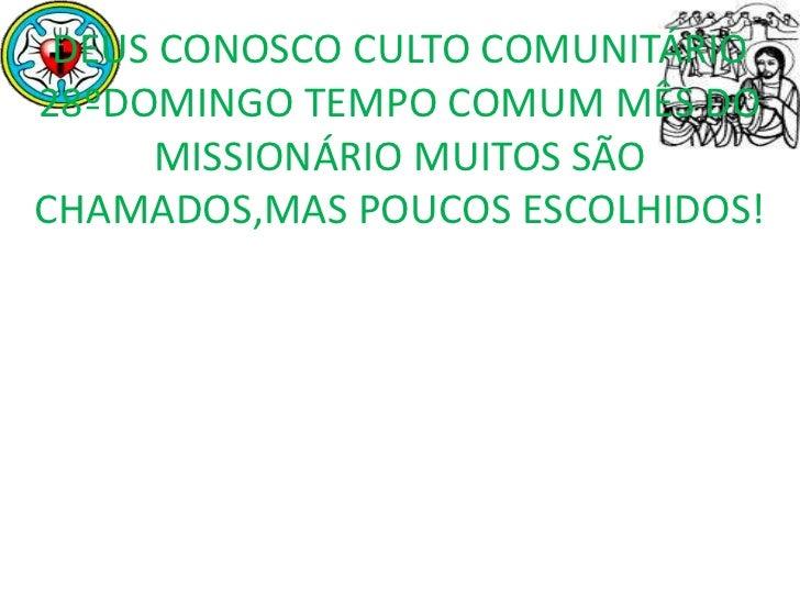 DEUS CONOSCO CULTO COMUNITÁRIO28ºDOMINGO TEMPO COMUM MÊS DO     MISSIONÁRIO MUITOS SÃOCHAMADOS,MAS POUCOS ESCOLHIDOS!