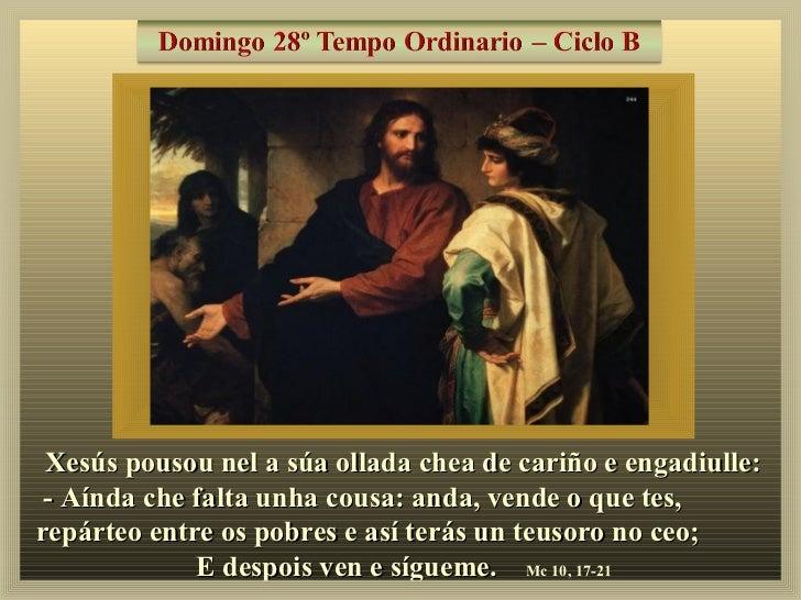 Xesús pousou nel a súa ollada chea de cariño e engadiulle: - Aínda che falta unha cousa: anda, vende o que tes,repárteo en...