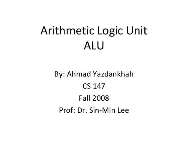 Arithmetic Logic Unit ALU By: Ahmad Yazdankhah CS 147 Fall 2008 Prof: Dr. Sin-Min Lee
