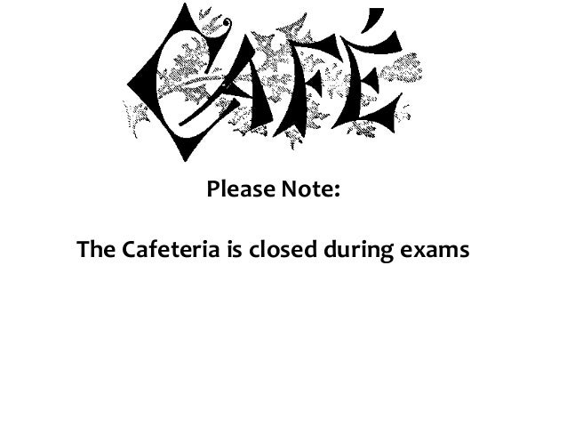 Please Note: The Cafeteria is closed during exams
