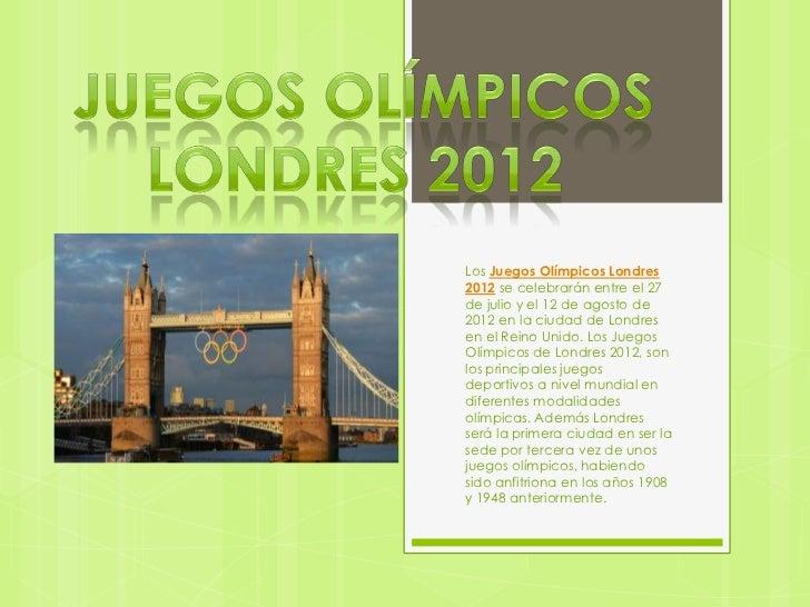 Los Juegos Olímpicos Londres2012 se celebrarán entre el 27de julio y el 12 de agosto de2012 en la ciudad de Londresen el R...