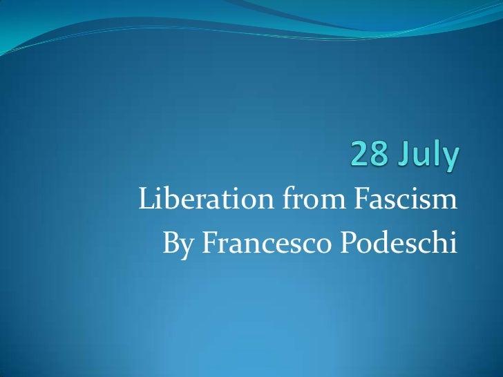 28 July<br />LiberationfromFascism<br />ByFrancesco Podeschi<br />