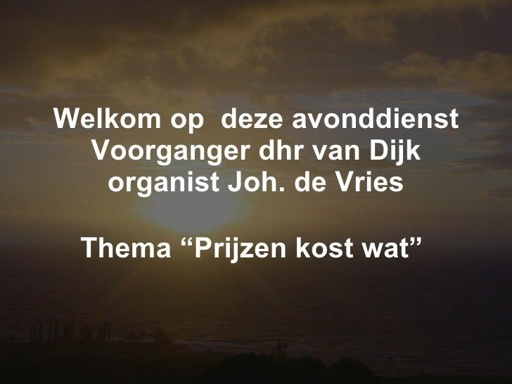 """Welkom op  deze avonddienst Voorganger dhr van Dijk organist Joh. de Vries Thema """"Prijzen kost wat"""""""