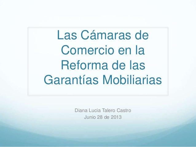 Las Cámaras de Comercio en la Reforma de las Garantías Mobiliarias Diana Lucia Talero Castro Junio 28 de 2013