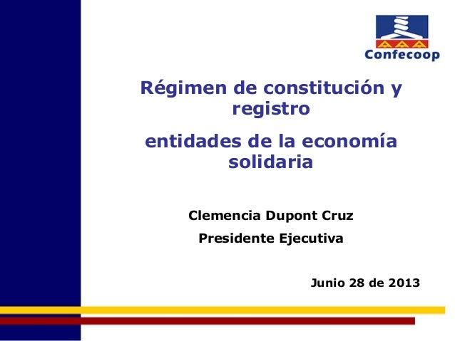 Régimen de constitución y registro entidades de la economía solidaria Clemencia Dupont Cruz Presidente Ejecutiva Junio 28 ...