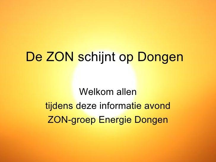 De ZON schijnt op Dongen           Welkom allen  tijdens deze informatie avond   ZON-groep Energie Dongen