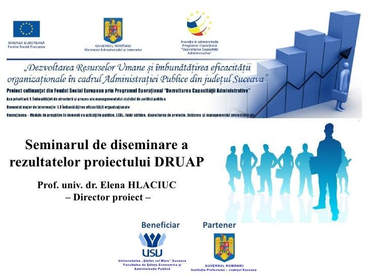 Seminarul de diseminare arezultatelor proiectului DRUAP    Prof. univ. dr. Elena HLACIUC           – Director proiect –   ...