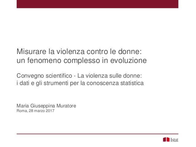 Misurare la violenza contro le donne: un fenomeno complesso in evoluzione Convegno scientifico - La violenza sulle donne: ...