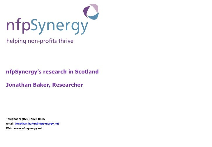 nfpSynergy's research in Scotland  Jonathan Baker, Researcher Telephone: (020) 7426 8865  email:  [email_address] Web: www...