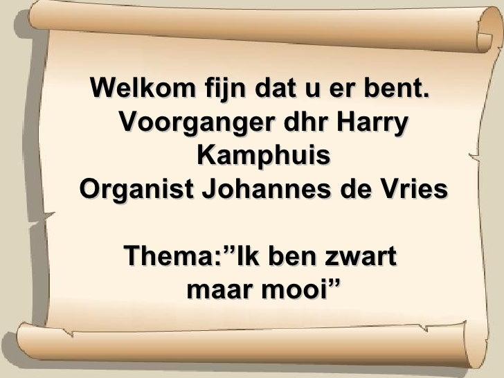 """Welkom fijn dat u er bent.  Voorganger dhr Harry Kamphuis Organist Johannes de Vries Thema:""""Ik ben zwart  maar mooi"""""""