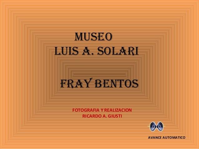 MUSEOLUIS A. SOLARIFRAY BENTOSFOTOGRAFIA Y REALIZACIONRICARDO A. GIUSTIAVANCE AUTOMATICO