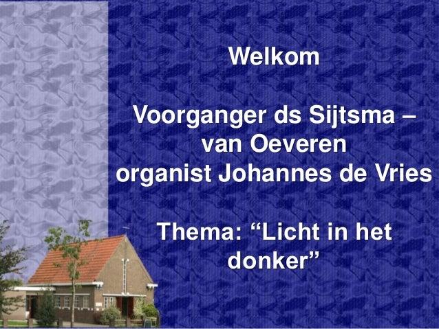 """Welkom Voorganger ds Sijtsma – van Oeveren organist Johannes de Vries Thema: """"Licht in het donker"""""""