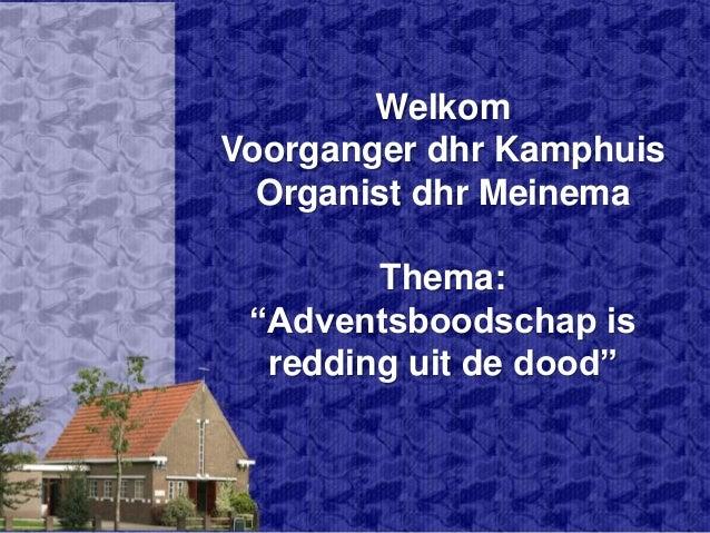 """Welkom Voorganger dhr Kamphuis Organist dhr Meinema Thema: """"Adventsboodschap is redding uit de dood"""""""