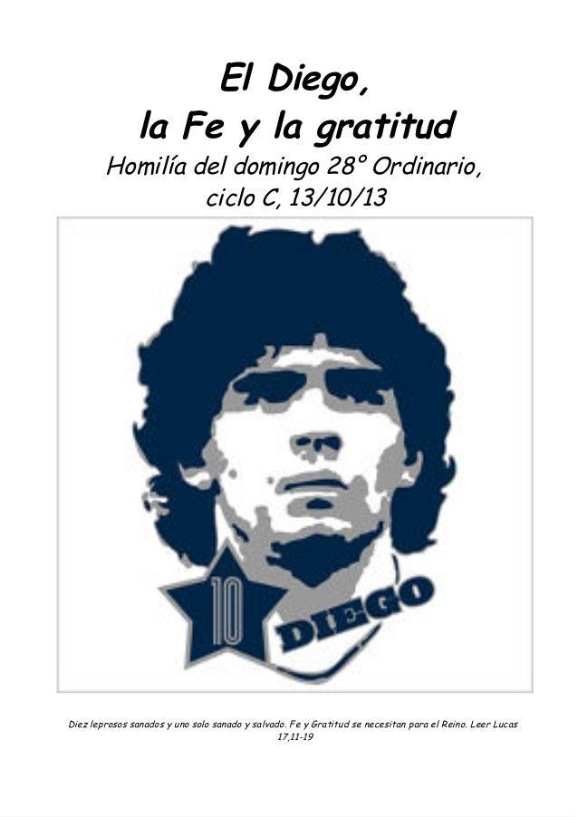 El Diego, la Fe y la gratitud Homilía del domingo 28° Ordinario, ciclo C, 13/10/13 Diez leprosos sanados y uno solo sanado...