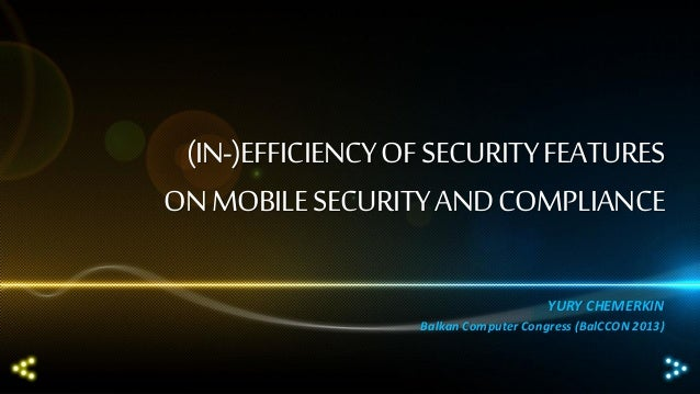 (IN-)EFFICIENCY OF SECURITY FEATURES ON MOBILE SECURITY AND COMPLIANCE YURY CHEMERKIN Balkan Computer Congress (BalCCON 20...