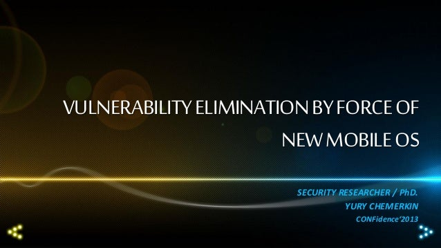 VULNERABILITY ELIMINATION BY FORCE OF NEW MOBILE OS SECURITY RESEARCHER / PhD. YURY CHEMERKIN CONFidence'2013