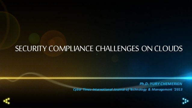 SECURITY COMPLIANCE CHALLENGES ON CLOUDS Ph.D. YURY CHEMERKIN Cyber Times International Journal of Technology & Management...