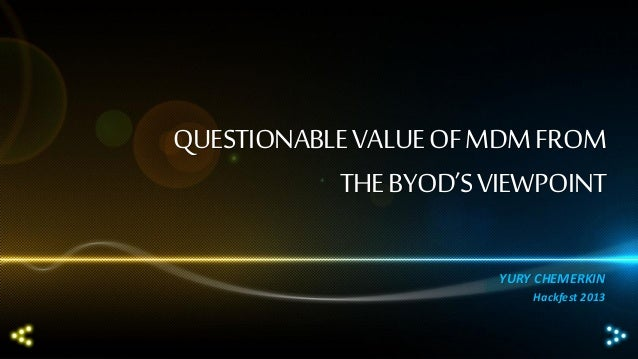 QUESTIONABLE VALUE OF MDM FROM THE BYOD'S VIEWPOINT YURY CHEMERKIN Hackfest 2013
