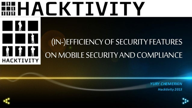 (IN-)EFFICIENCY OF SECURITY FEATURES ON MOBILE SECURITY AND COMPLIANCE YURY CHEMERKIN Hacktivity 2013