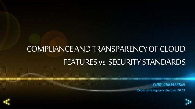 COMPLIANCE AND TRANSPARENCY OF CLOUD FEATURES vs. SECURITY STANDARDS YURY CHEMERKIN Cyber Intelligence Europe 2013