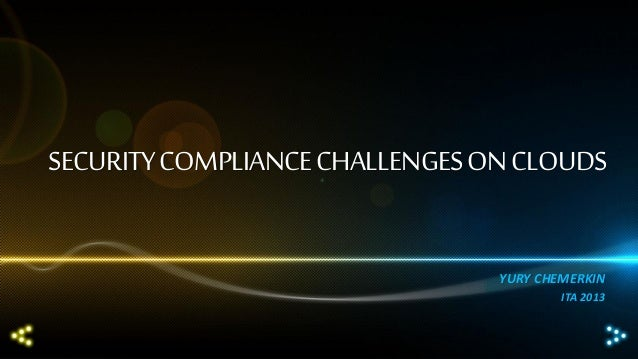 SECURITY COMPLIANCE CHALLENGES ON CLOUDS YURY CHEMERKIN ITA 2013