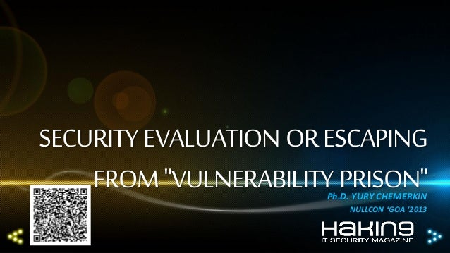 """SECURITY EVALUATION OR ESCAPING FROM """"VULNERABILITY PRISON"""" Ph.D. YURY CHEMERKIN NULLCON 'GOA '2013"""