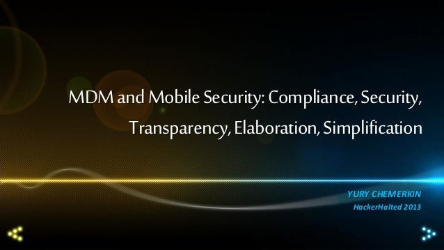 MDM and Mobile Security: Compliance, Security, Transparency, Elaboration, Simplification YURY CHEMERKIN HackerHalted 2013