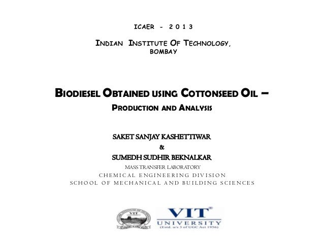 ICAER - 2 0 1 3  INDIAN INSTITUTE OF TECHNOLOGY, BOMBAY  BIODIESEL OBTAINED USING COTTONSEED OIL – PRODUCTION AND ANALYSIS...
