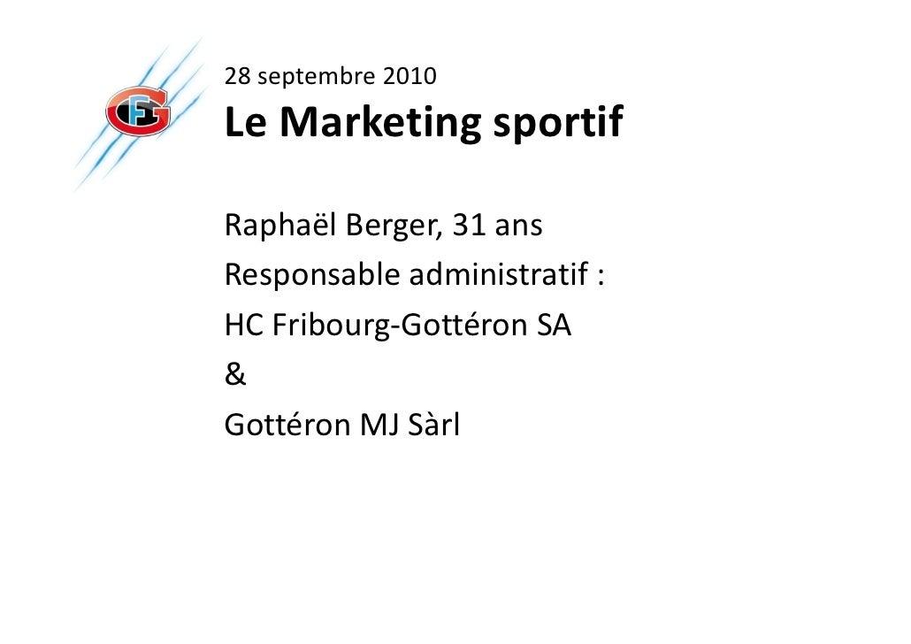 28 septembre 2010Le Marketing sportifRaphaël Berger, 31 ansResponsable administratif :HC Fribourg-Gottéron SA&Gottéron MJ ...