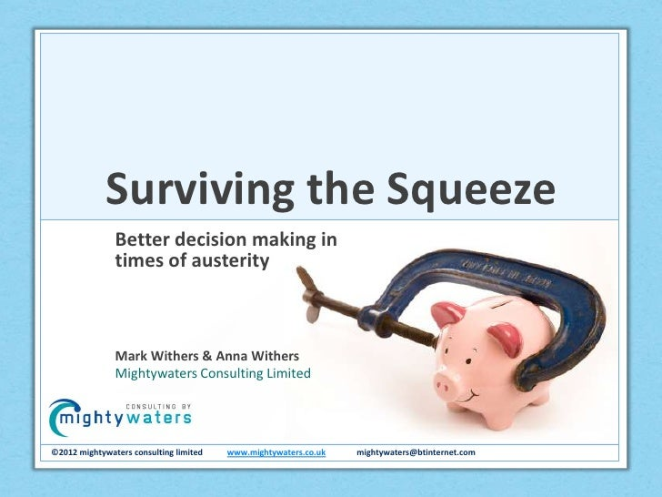 Surviving the Squeeze               Better decision making in               times of austerity               Mark Withers ...