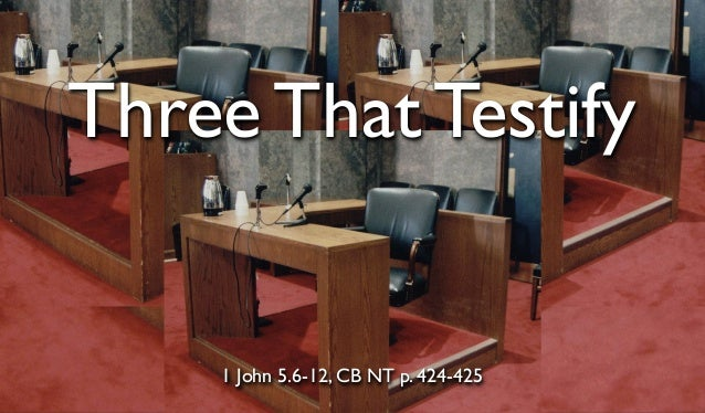 Three That Testify  1 John 5.6-12, CB NT p. 424-425