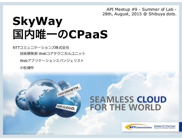 Copyright © NTT Communications Corporation. All rights reserved. SkyWay 国内唯一のCPaaS NTTコミュニケーションズ株式会社     技術開発部  Webコアテクニカル...