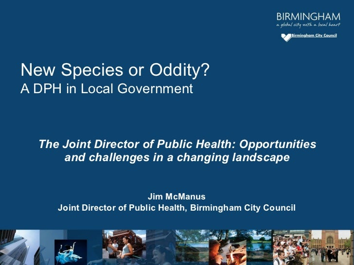 The Joint Director of Public Health: Opportunities and challenges in a changing landscape Jim McManus Joint Director of Pu...