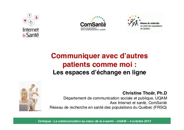 Communiquer avec d'autres patients comme moi : Les espaces d'échange en ligne  Christine Thoër, Ph.D Département de commun...