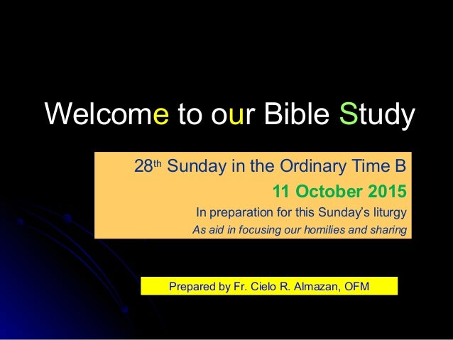 WelcomWelcomee to oto ouur Bibler Bible SStudytudy 28th Sunday in the Ordinary Time B 11 October 2015 In preparation for t...