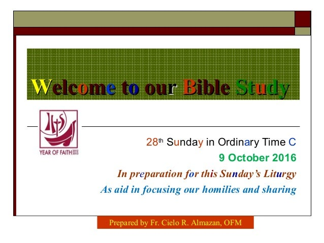 WWelcelcoommee ttoo ouourr BBibleible StStuudydy 28th Sunday in Ordinary Time C 9 October 2016 In preparation for this Sun...